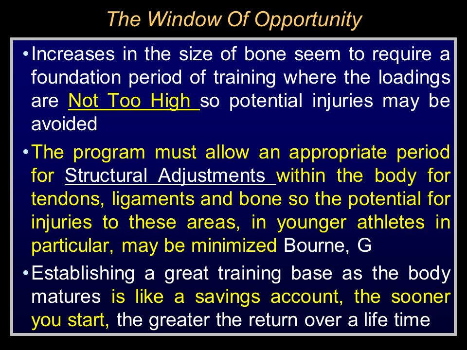 The Window Of Opportunity Increases in the size of bone seem to require a foundation period of training where the loadings are Not Too High so potenti