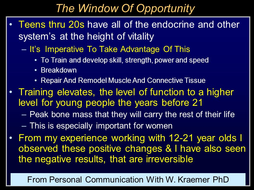 The Window Of Opportunity Teens thru 20s have all of the endocrine and other systems at the height of vitality –Its Imperative To Take Advantage Of Th