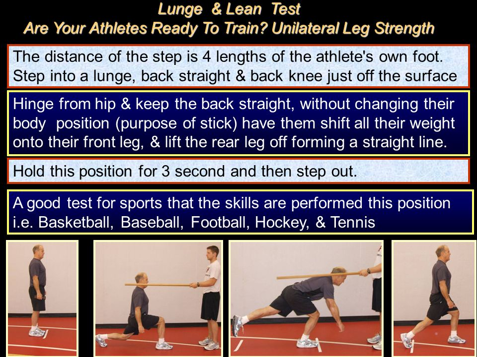 The distance of the step is 4 lengths of the athlete's own foot. Step into a lunge, back straight & back knee just off the surface Hinge from hip & ke
