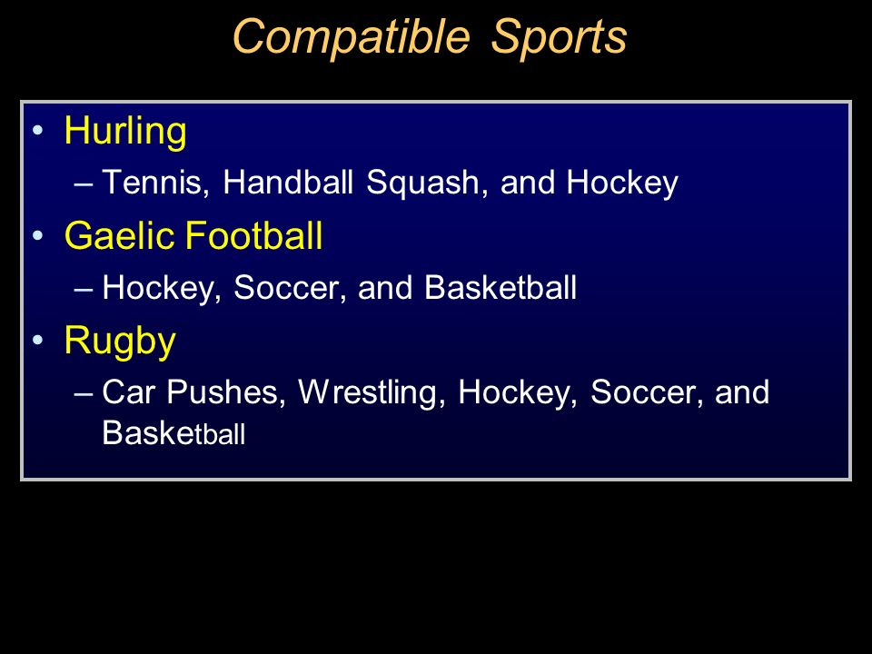 Compatible Sports Hurling –Tennis, Handball Squash, and Hockey Gaelic Football –Hockey, Soccer, and Basketball Rugby –Car Pushes, Wrestling, Hockey, S