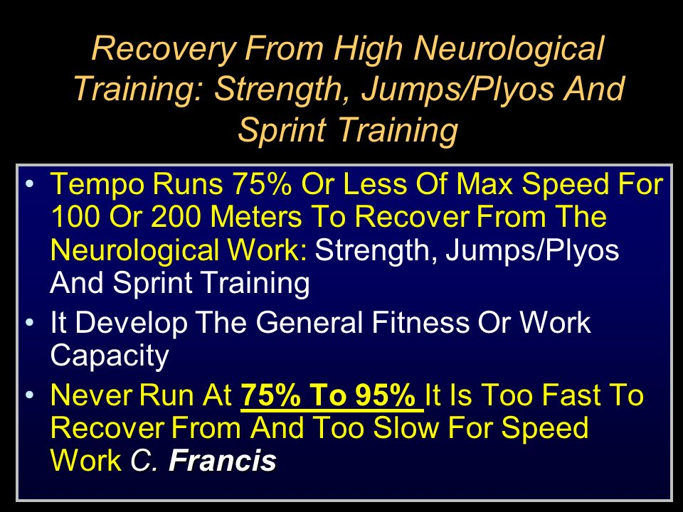 Recovery From High Neurological Training: Strength, Jumps/Plyos And Sprint Training Tempo Runs 75% Or Less Of Max Speed For 100 Or 200 Meters To Recov