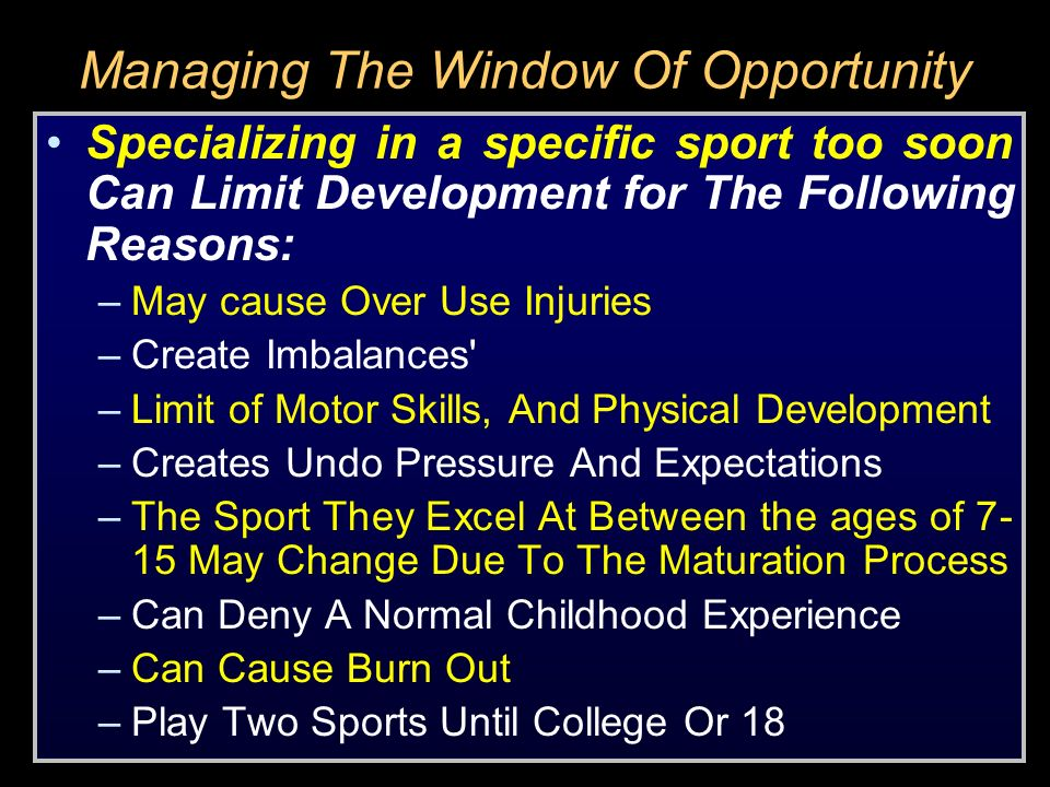 Managing The Window Of Opportunity Specializing in a specific sport too soon Can Limit Development for The Following Reasons: –May cause Over Use Inju