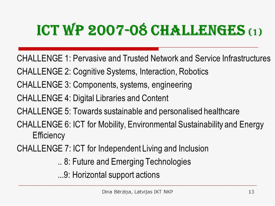 Dina Bērziņa, Latvijas IKT NKP13 ICT WP 2007-08 Challenges (1) CHALLENGE 1: Pervasive and Trusted Network and Service Infrastructures CHALLENGE 2: Cognitive Systems, Interaction, Robotics CHALLENGE 3: Components, systems, engineering CHALLENGE 4: Digital Libraries and Content CHALLENGE 5: Towards sustainable and personalised healthcare CHALLENGE 6: ICT for Mobility, Environmental Sustainability and Energy Efficiency CHALLENGE 7: ICT for Independent Living and Inclusion..