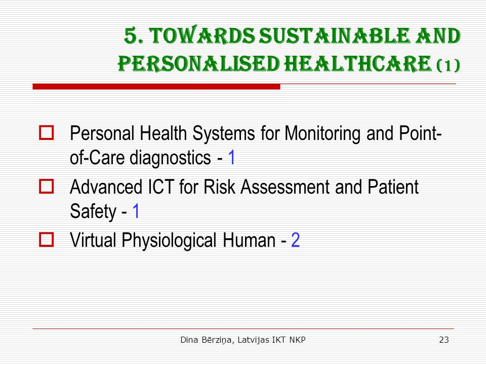 Dina Bērziņa, Latvijas IKT NKP23 5. Towards sustainable and personalised healthcare (1) Personal Health Systems for Monitoring and Point- of-Care diag
