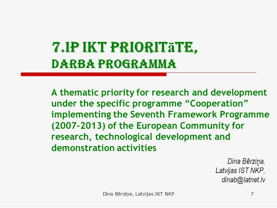 Dina Bērziņa, Latvijas IKT NKP7 7.IP IKT priorit ā te, Darba programma A thematic priority for research and development under the specific programme Cooperation implementing the Seventh Framework Programme (2007-2013) of the European Community for research, technological development and demonstration activities Dina Bērziņa, Latvijas IST NKP, dinab@latnet.lv