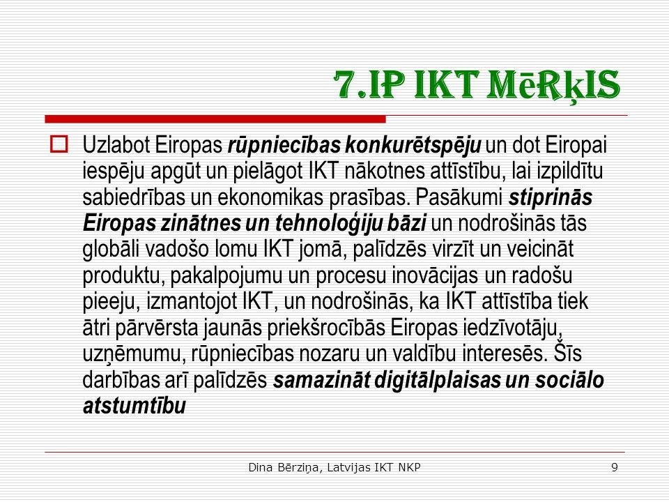 Dina Bērziņa, Latvijas IKT NKP9 7.IP IKT M ē r ķ is Uzlabot Eiropas rūpniecības konkurētspēju un dot Eiropai iespēju apgūt un pielāgot IKT nākotnes attīstību, lai izpildītu sabiedrības un ekonomikas prasības.