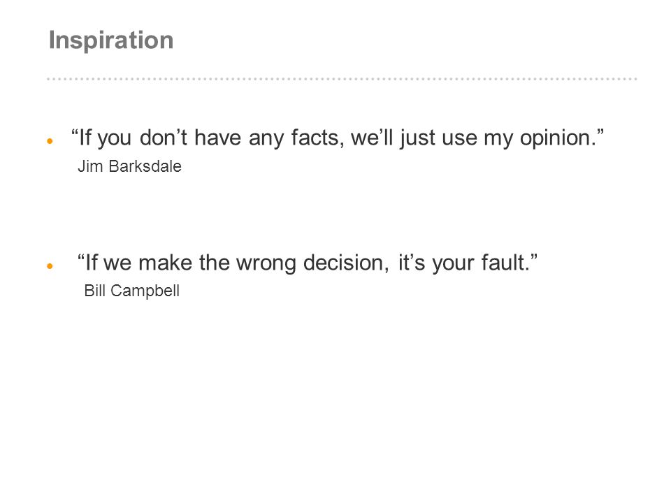 Inspiration If you dont have any facts, well just use my opinion. Jim Barksdale If we make the wrong decision, its your fault. Bill Campbell