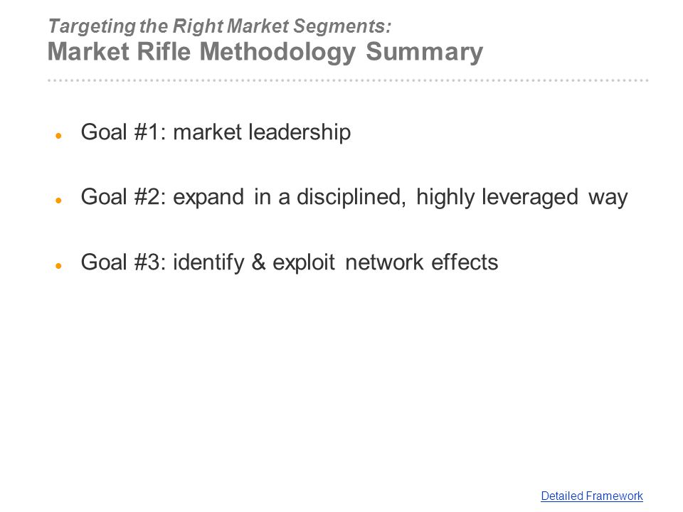 Targeting the Right Market Segments: Market Rifle Methodology Summary Goal #1: market leadership Goal #2: expand in a disciplined, highly leveraged wa