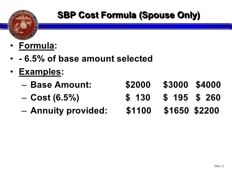SBP Cost Formula (Spouse Only) Formula: - 6.5% of base amount selected Examples: –Base Amount: $2000 $3000 $4000 –Cost (6.5%) $ 130 $ 195 $ 260 –Annui