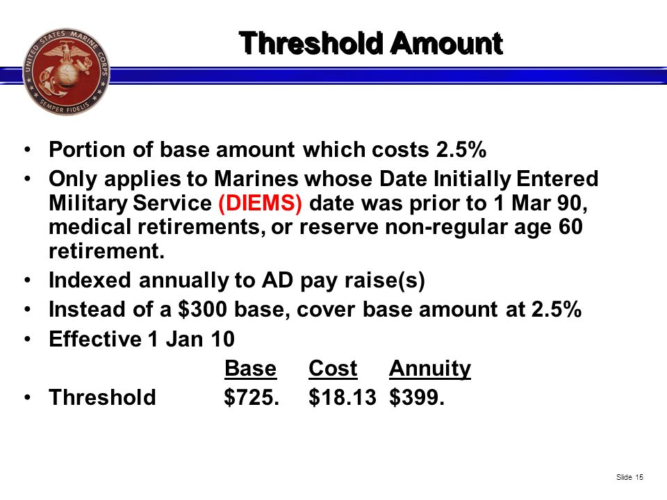 Threshold Amount Portion of base amount which costs 2.5% Only applies to Marines whose Date Initially Entered Military Service (DIEMS) date was prior