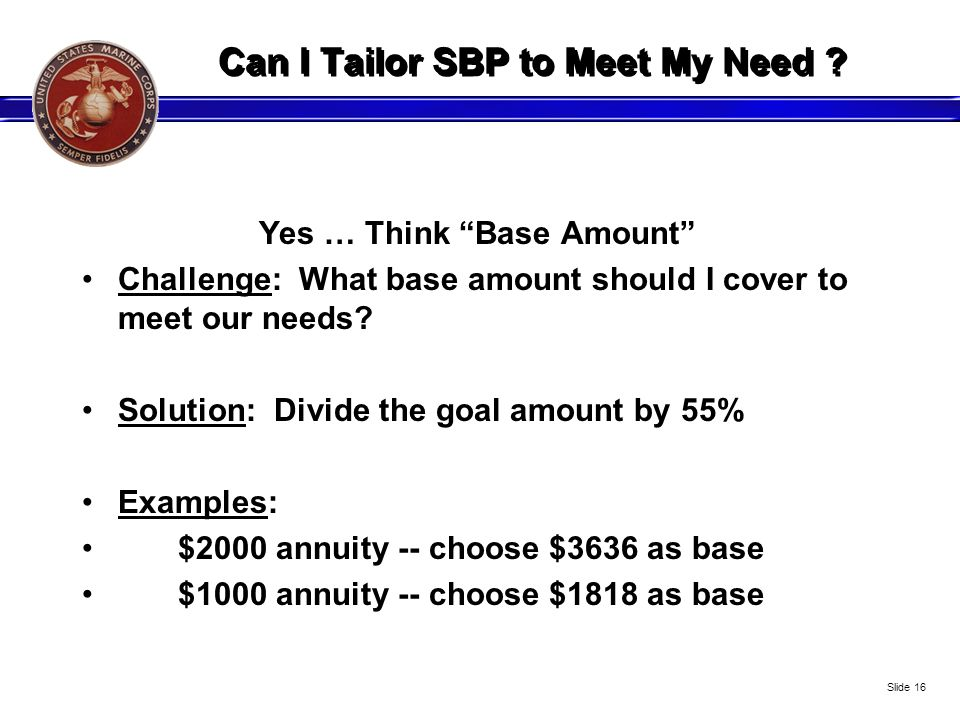 Can I Tailor SBP to Meet My Need ? Yes … Think Base Amount Challenge: What base amount should I cover to meet our needs? Solution: Divide the goal amo