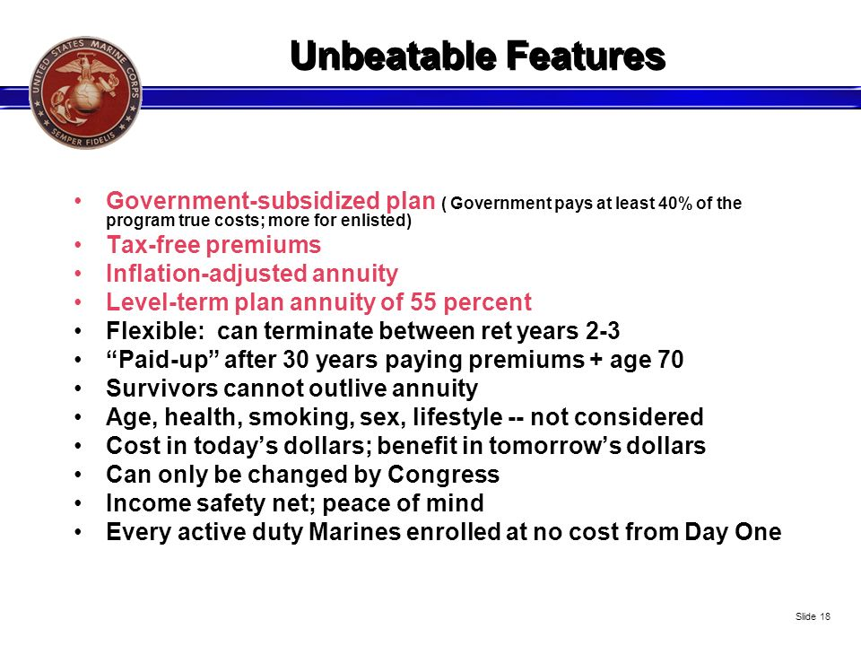 Unbeatable Features Government-subsidized plan ( Government pays at least 40% of the program true costs; more for enlisted) Tax-free premiums Inflatio