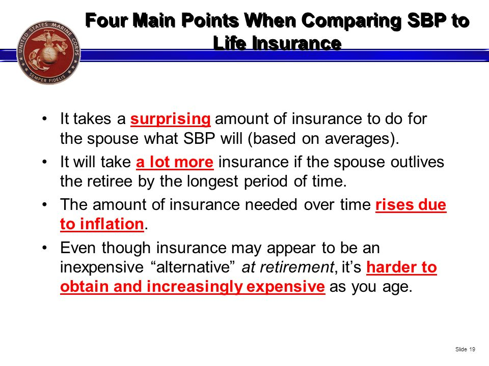 Four Main Points When Comparing SBP to Life Insurance It takes a surprising amount of insurance to do for the spouse what SBP will (based on averages)