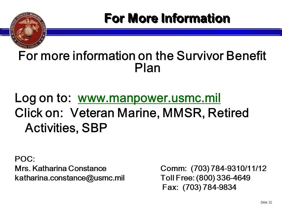 For More Information For more information on the Survivor Benefit Plan Log on to: www.manpower.usmc.mil Click on: Veteran Marine, MMSR, Retired Activi
