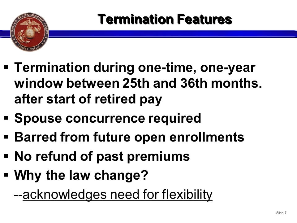 Unbeatable Features Government-subsidized plan ( Government pays at least 40% of the program true costs; more for enlisted) Tax-free premiums Inflation-adjusted annuity Level-term plan annuity of 55 percent Flexible: can terminate between ret years 2-3 Paid-up after 30 years paying premiums + age 70 Survivors cannot outlive annuity Age, health, smoking, sex, lifestyle -- not considered Cost in todays dollars; benefit in tomorrows dollars Can only be changed by Congress Income safety net; peace of mind Every active duty Marines enrolled at no cost from Day One Slide 18