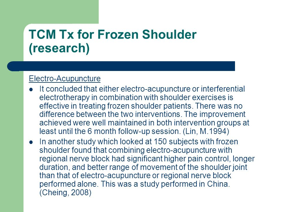 TCM Tx for Frozen Shoulder (research) Electro-Acupuncture It concluded that either electro-acupuncture or interferential electrotherapy in combination