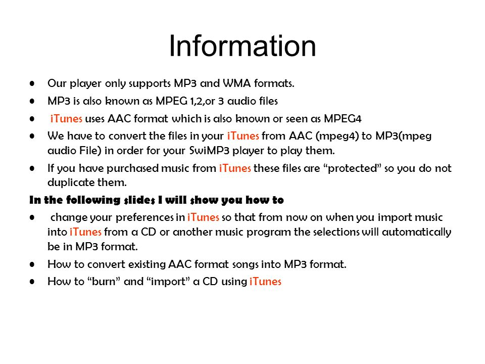 Information Our player only supports MP3 and WMA formats. MP3 is also known as MPEG 1,2,or 3 audio files iTunes uses AAC format which is also known or