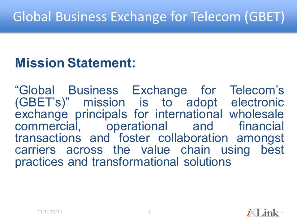 Global Business Exchange for Telecom (GBET) Mission Statement: Global Business Exchange for Telecoms (GBETs) mission is to adopt electronic exchange principals for international wholesale commercial, operational and financial transactions and foster collaboration amongst carriers across the value chain using best practices and transformational solutions 1 11/10/2013