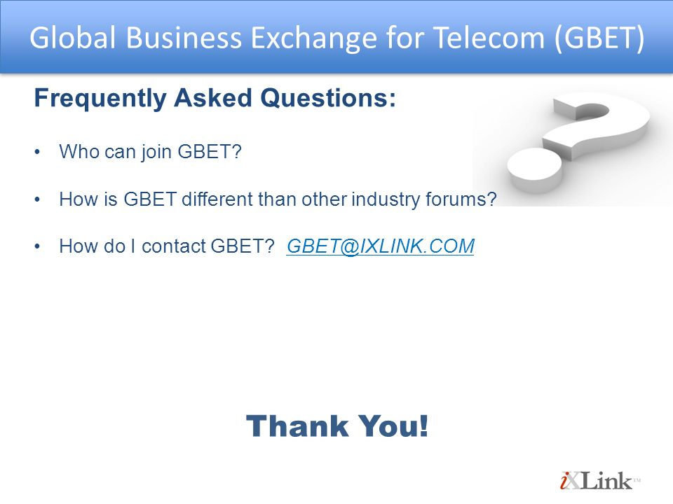 Frequently Asked Questions: Who can join GBET? How is GBET different than other industry forums? How do I contact GBET? GBET@IXLINK.COM Global Busines