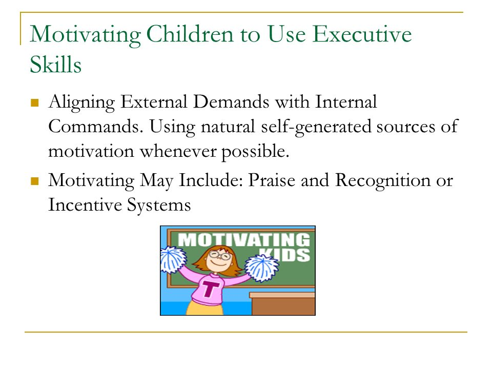 Motivating Children to Use Executive Skills Aligning External Demands with Internal Commands. Using natural self-generated sources of motivation whene