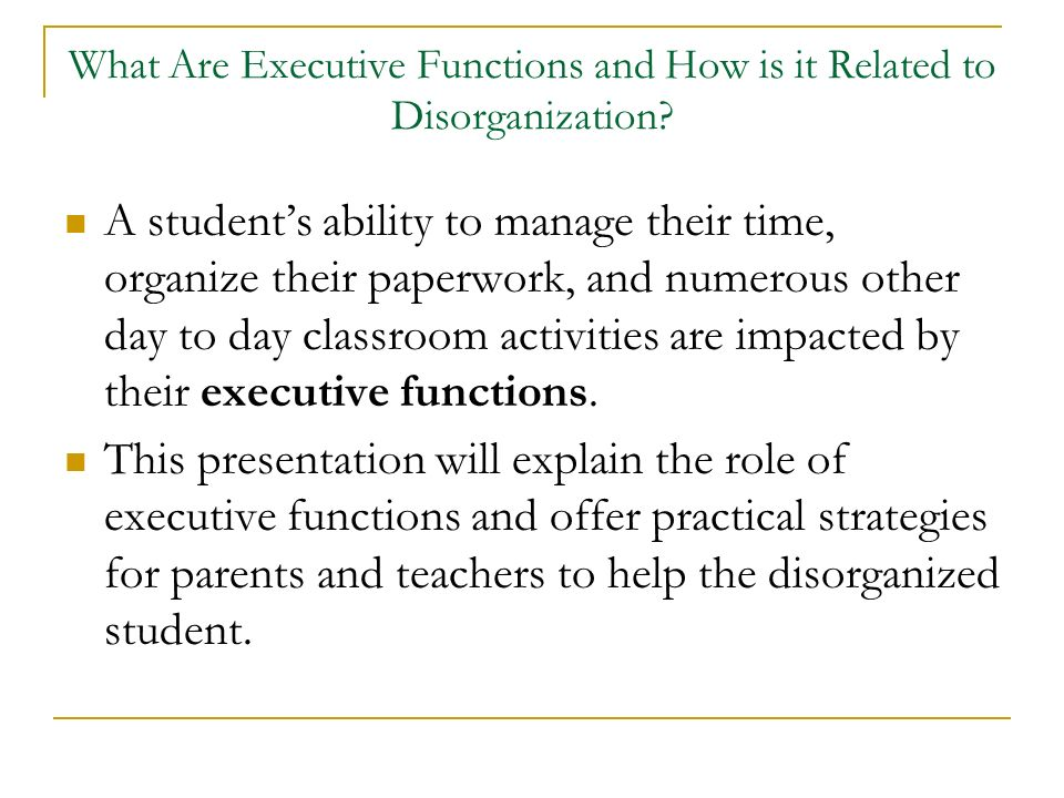 What Are Executive Functions and How is it Related to Disorganization? A students ability to manage their time, organize their paperwork, and numerous