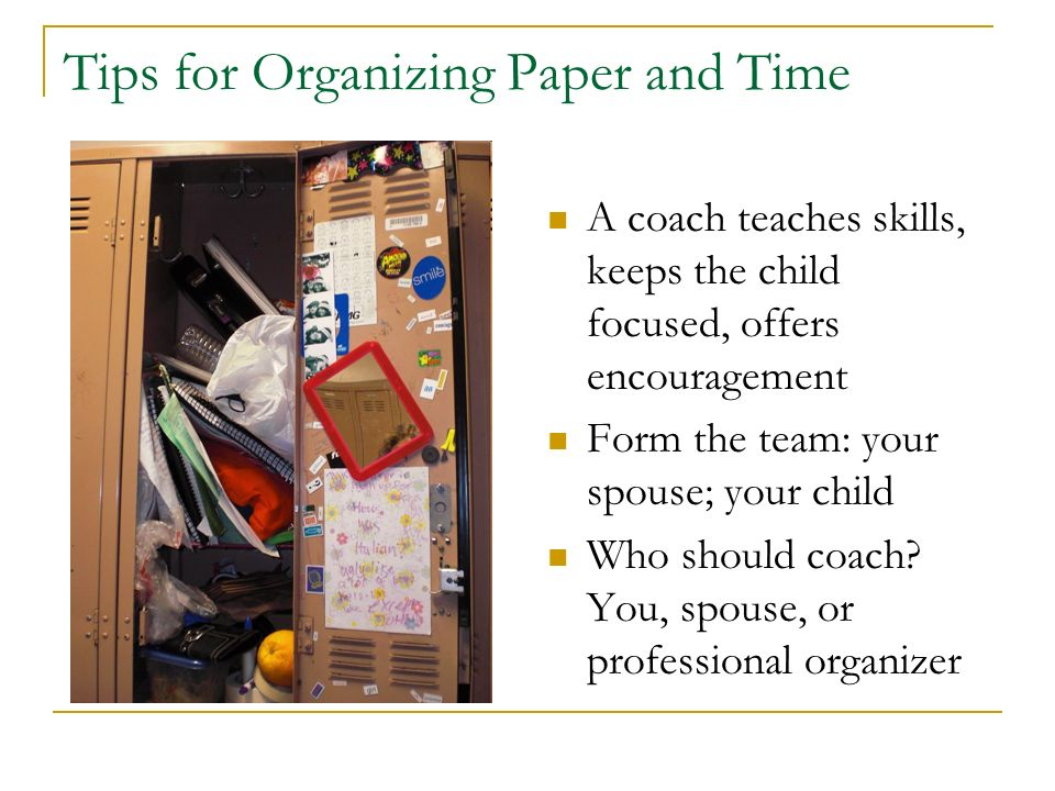 Tips for Organizing Paper and Time A coach teaches skills, keeps the child focused, offers encouragement Form the team: your spouse; your child Who sh