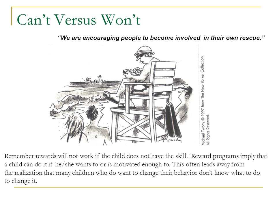 Cant Versus Wont We are encouraging people to become involved in their own rescue. Remember rewards will not work if the child does not have the skill