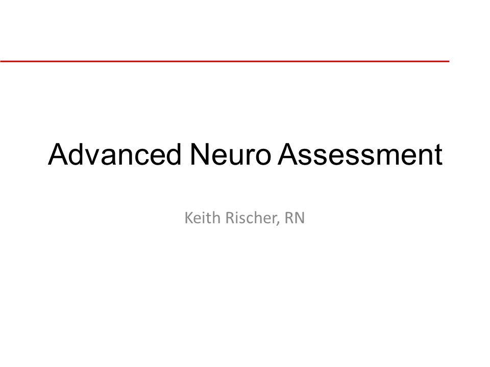 Advanced Neuro Assessment Keith Rischer, RN
