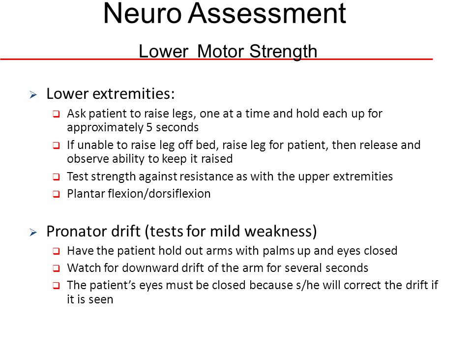 Neuro Assessment Lower Motor Strength Lower extremities: Ask patient to raise legs, one at a time and hold each up for approximately 5 seconds If unab