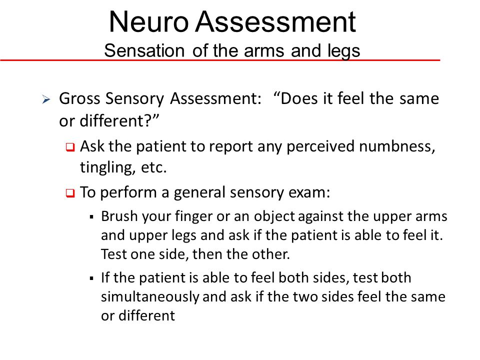 Neuro Assessment Sensation of the arms and legs Gross Sensory Assessment: Does it feel the same or different? Ask the patient to report any perceived
