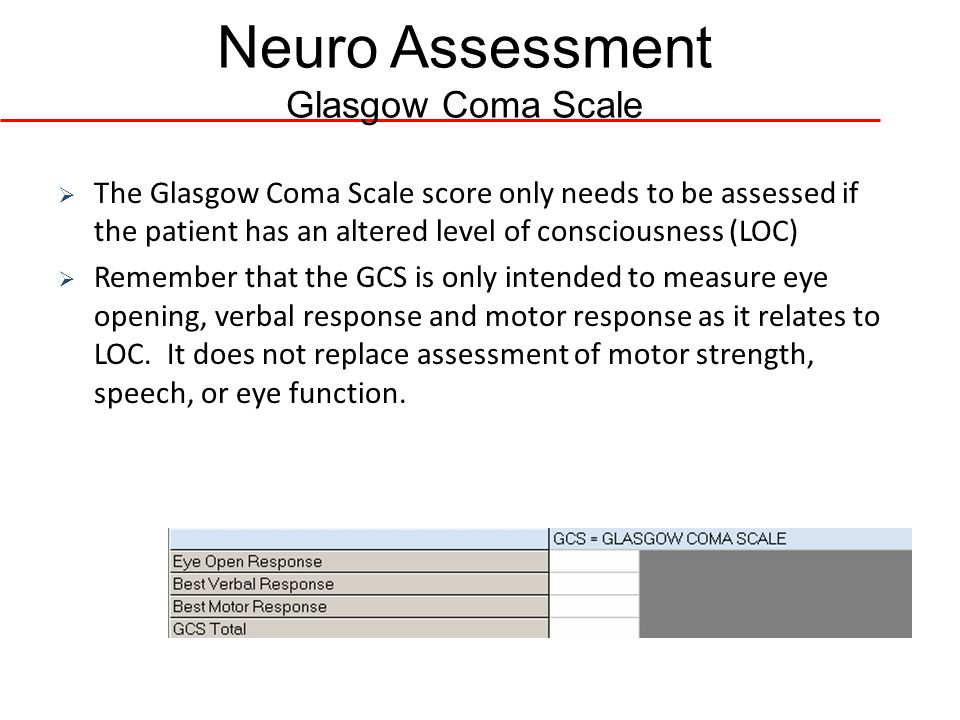 Neuro Assessment Glasgow Coma Scale The Glasgow Coma Scale score only needs to be assessed if the patient has an altered level of consciousness (LOC)