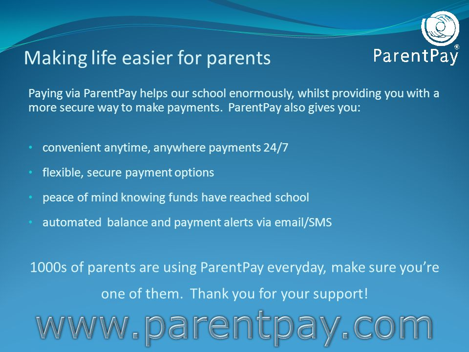 Making life easier for parents Paying via ParentPay helps our school enormously, whilst providing you with a more secure way to make payments. ParentP