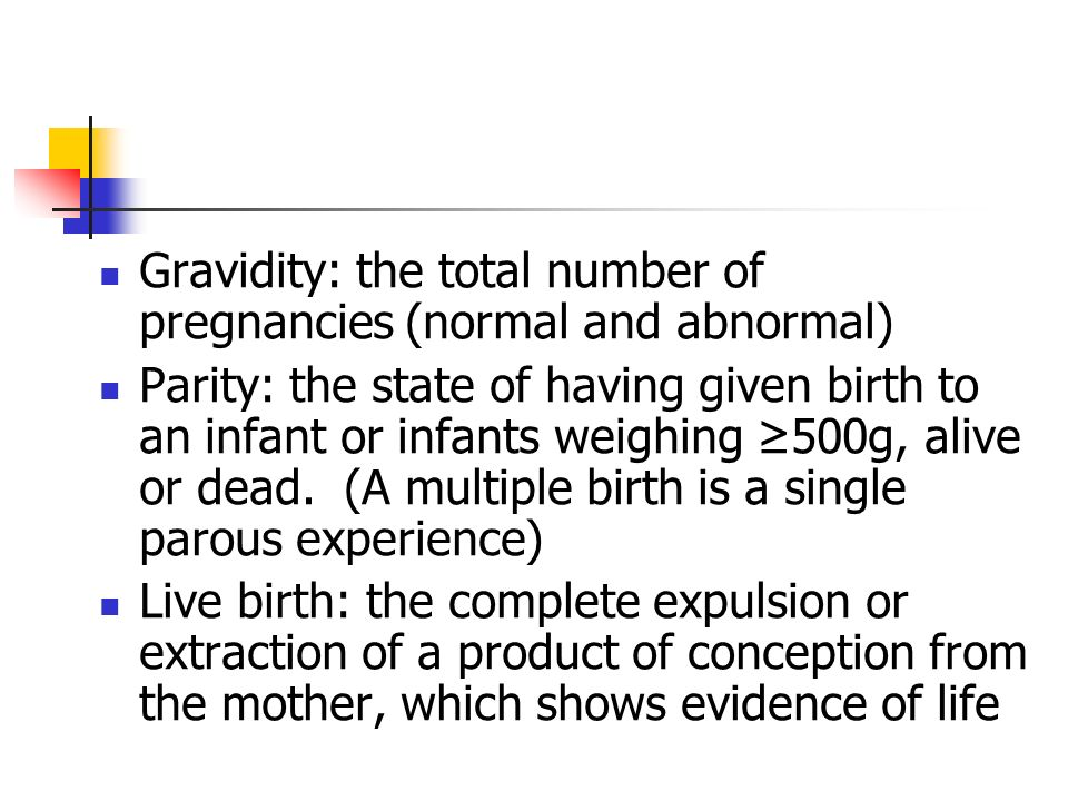 Gravidity: the total number of pregnancies (normal and abnormal) Parity: the state of having given birth to an infant or infants weighing 500g, alive