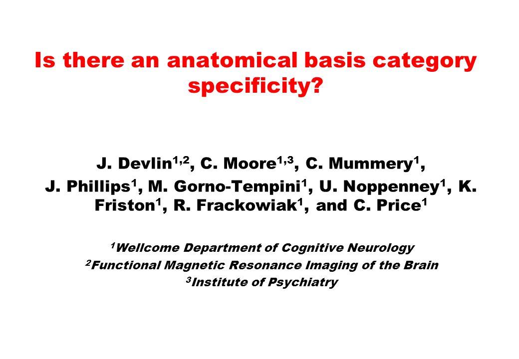 J. Devlin 1,2, C. Moore 1,3, C. Mummery 1, J. Phillips 1, M. Gorno-Tempini 1, U. Noppenney 1, K. Friston 1, R. Frackowiak 1, and C. Price 1 1 Wellcome