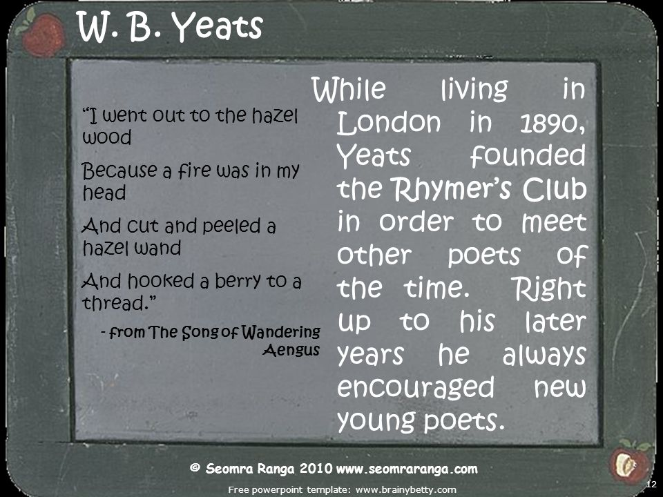 Free powerpoint template: www.brainybetty.com 12 W. B. Yeats While living in London in 1890, Yeats founded the Rhymers Club in order to meet other poe