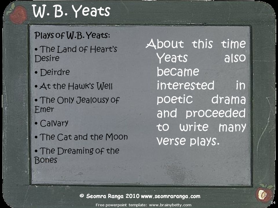 Free powerpoint template: www.brainybetty.com 14 W. B. Yeats About this time Yeats also became interested in poetic drama and proceeded to write many