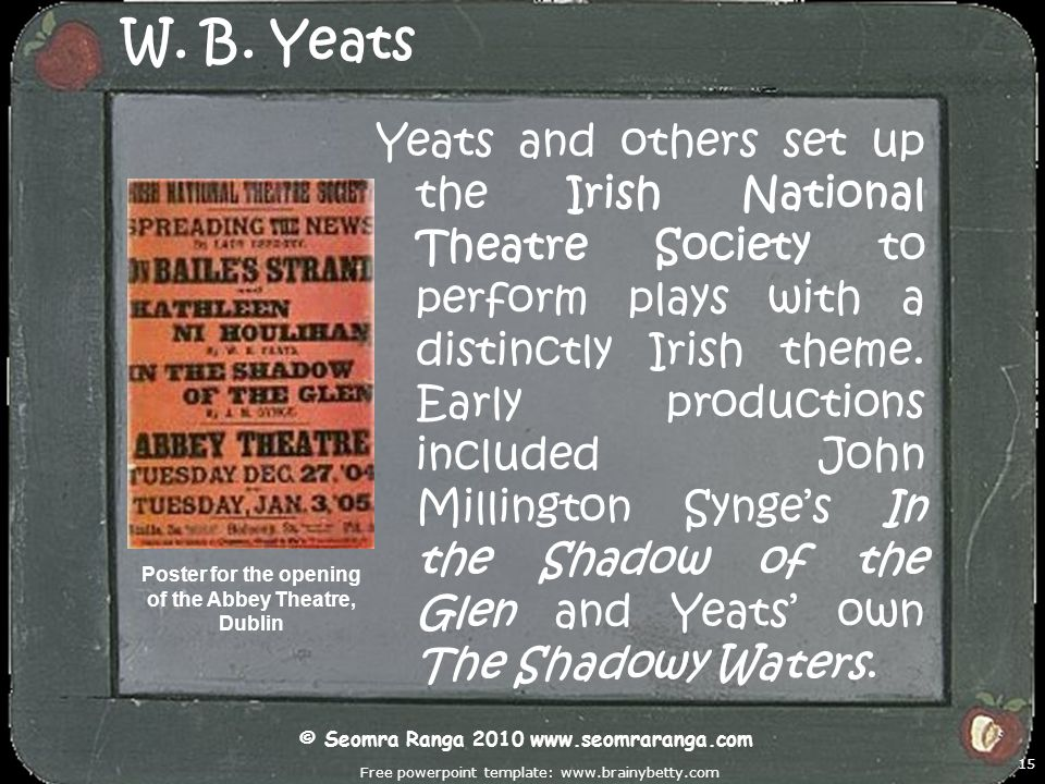 Free powerpoint template: www.brainybetty.com 15 W. B. Yeats Yeats and others set up the Irish National Theatre Society to perform plays with a distin