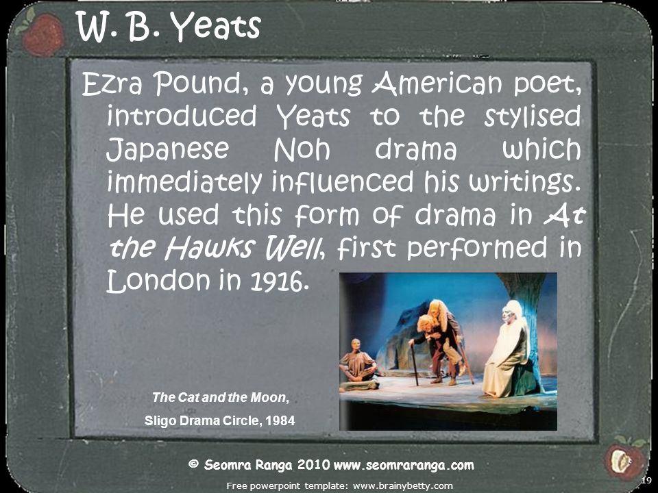Free powerpoint template: www.brainybetty.com 19 W. B. Yeats Ezra Pound, a young American poet, introduced Yeats to the stylised Japanese Noh drama wh