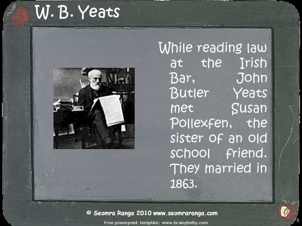 Free powerpoint template: www.brainybetty.com 2 W. B. Yeats While reading law at the Irish Bar, John Butler Yeats met Susan Pollexfen, the sister of a