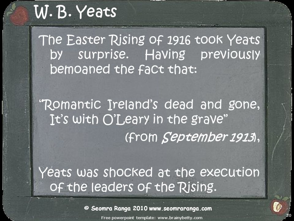 Free powerpoint template: www.brainybetty.com 20 W. B. Yeats The Easter Rising of 1916 took Yeats by surprise. Having previously bemoaned the fact tha
