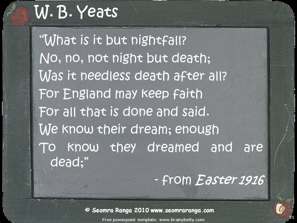 Free powerpoint template: www.brainybetty.com 21 W. B. Yeats What is it but nightfall? No, no, not night but death; Was it needless death after all? F