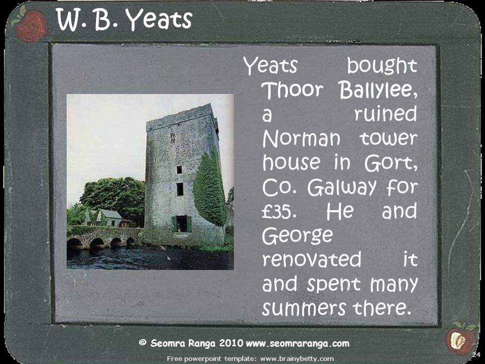 Free powerpoint template: www.brainybetty.com 24 W. B. Yeats Yeats bought Thoor Ballylee, a ruined Norman tower house in Gort, Co. Galway for £35. He