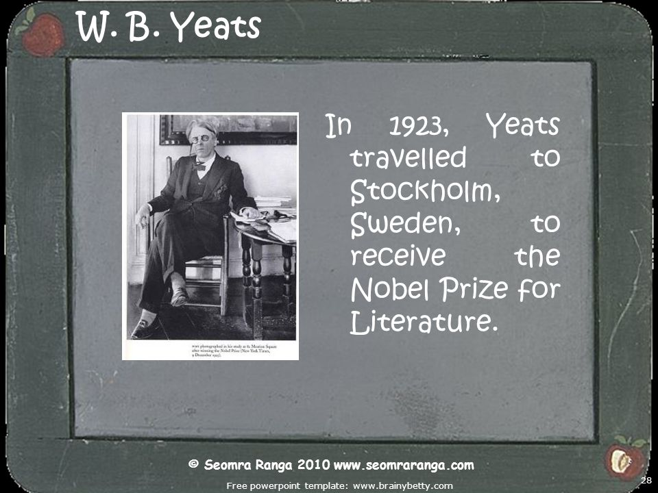 Free powerpoint template: www.brainybetty.com 28 W. B. Yeats In 1923, Yeats travelled to Stockholm, Sweden, to receive the Nobel Prize for Literature.