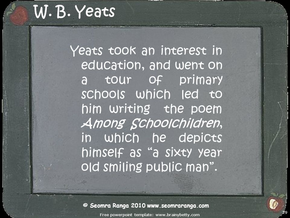 Free powerpoint template: www.brainybetty.com 29 W. B. Yeats Yeats took an interest in education, and went on a tour of primary schools which led to h