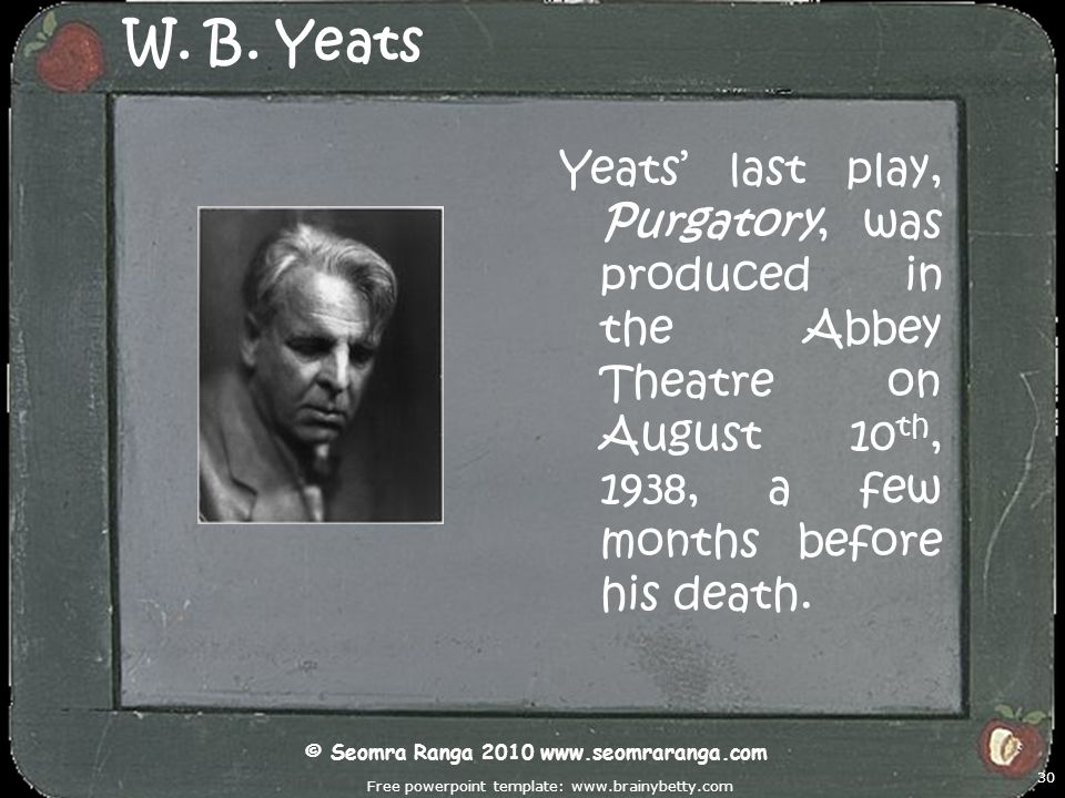 Free powerpoint template: www.brainybetty.com 30 W. B. Yeats Yeats last play, Purgatory, was produced in the Abbey Theatre on August 10 th, 1938, a fe