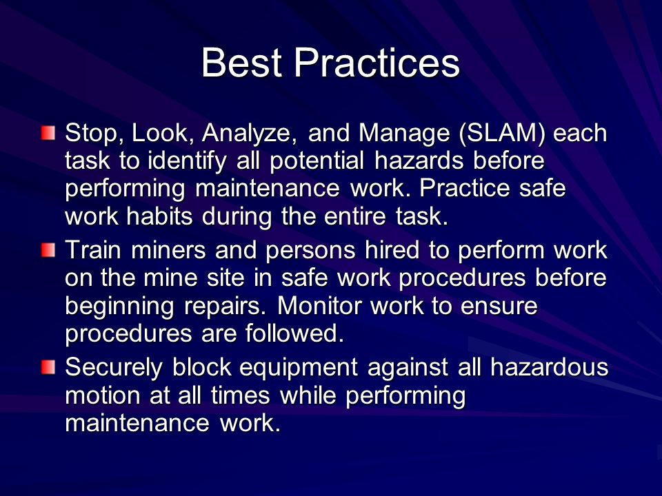 Best Practices Stop, Look, Analyze, and Manage (SLAM) each task to identify all potential hazards before performing maintenance work. Practice safe wo