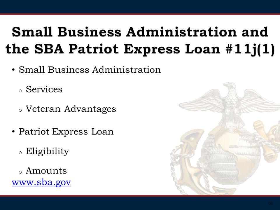 23 Small Business Administration o Services o Veteran Advantages Patriot Express Loan o Eligibility o Amounts