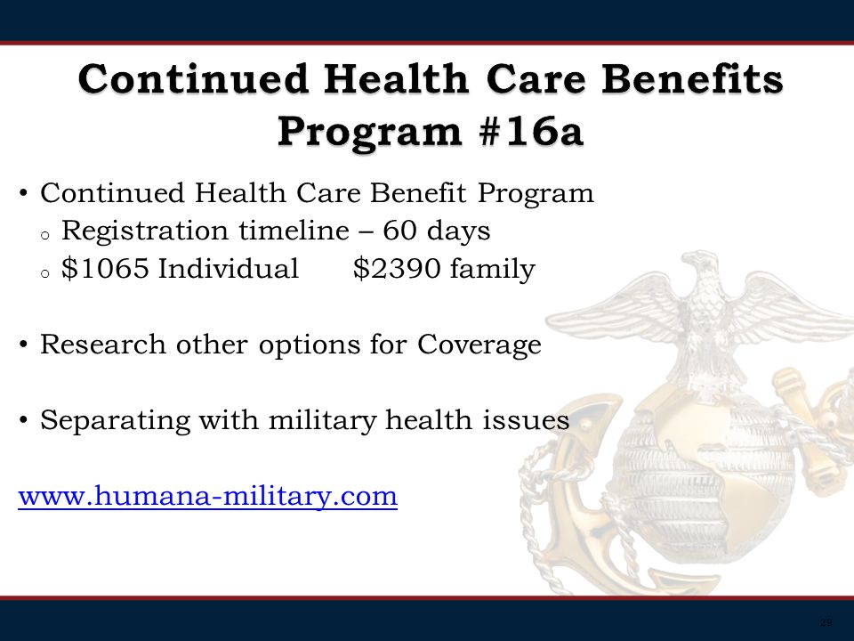 29 Continued Health Care Benefit Program o Registration timeline – 60 days o $1065 Individual $2390 family Research other options for Coverage Separating with military health issues