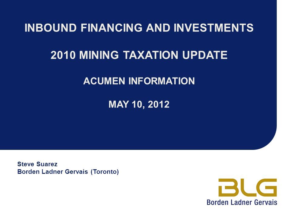 INBOUND FINANCING AND INVESTMENTS 2010 MINING TAXATION UPDATE ACUMEN INFORMATION MAY 10, 2012 Steve Suarez Borden Ladner Gervais (Toronto)