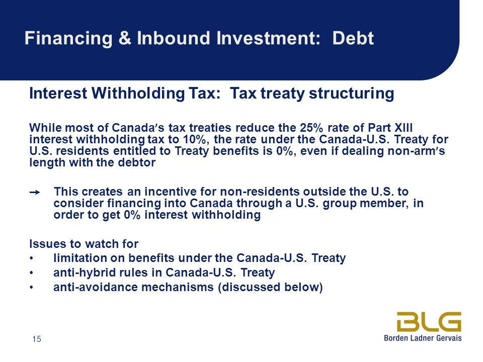15 Financing & Inbound Investment: Debt Interest Withholding Tax: Tax treaty structuring While most of Canada s tax treaties reduce the 25% rate of Part XIII interest withholding tax to 10%, the rate under the Canada-U.S.